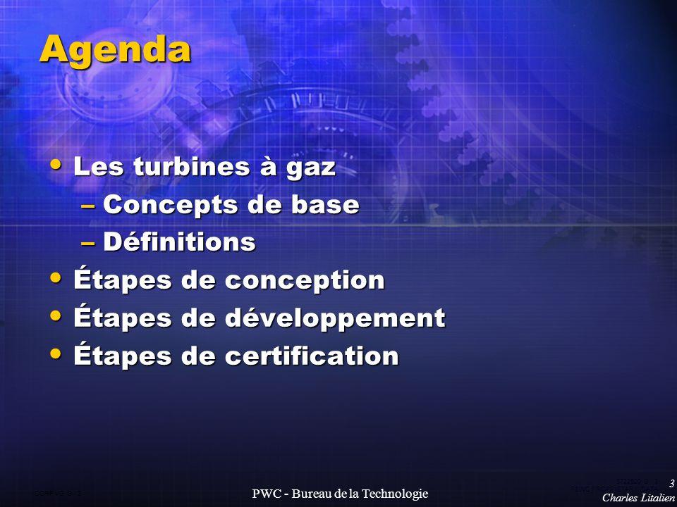 CORP VG G 3 5722520 G 3 P&WC PROPRIETARY DATA 3 Charles Litalien PWC - Bureau de la Technologie Agenda Les turbines à gaz Les turbines à gaz –Concepts de base –Définitions Étapes de conception Étapes de conception Étapes de développement Étapes de développement Étapes de certification Étapes de certification