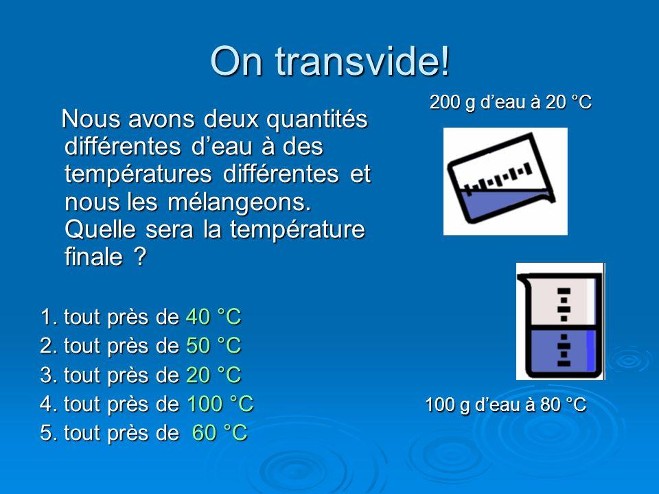 On transvide! Nous avons deux quantités différentes deau à des températures différentes et nous les mélangeons. Quelle sera la température finale ? No
