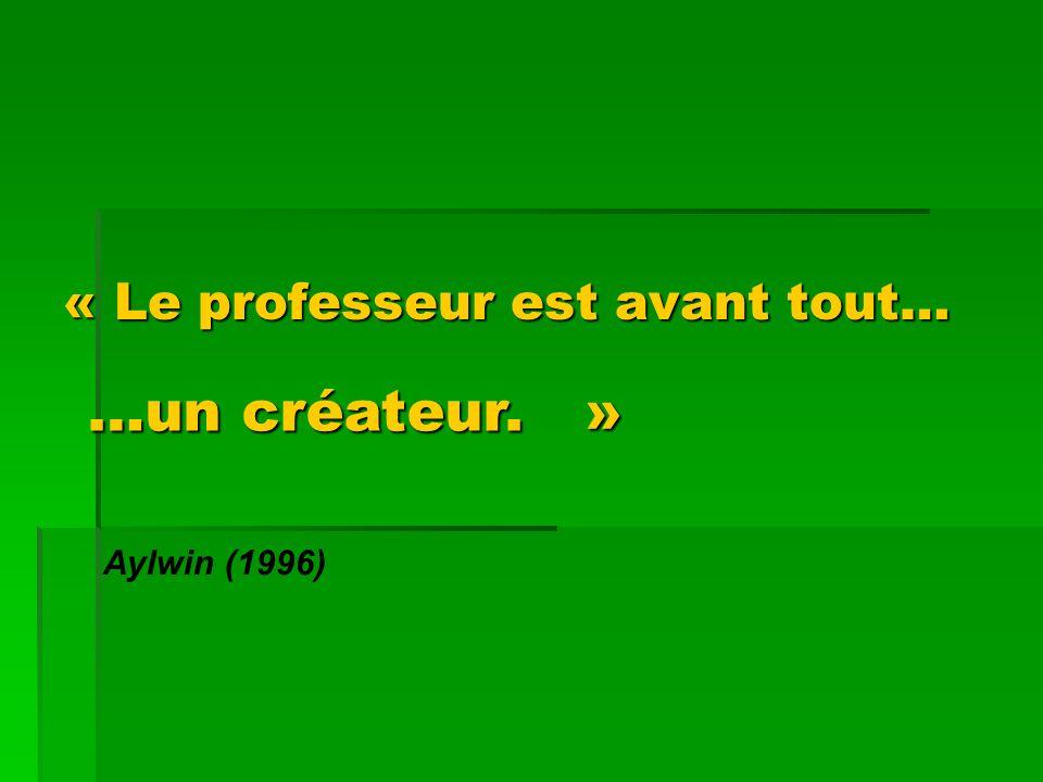 « Le professeur est avant tout… « Le professeur est avant tout… Aylwin (1996) …un créateur. »