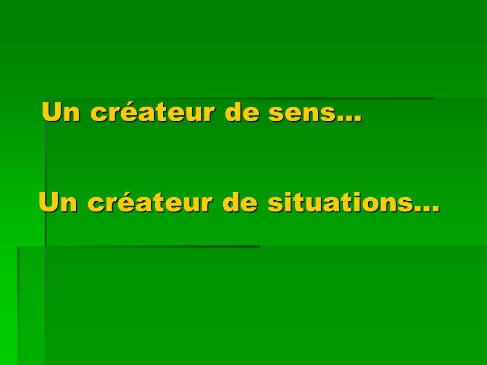 Un créateur de situations… Un créateur de situations… U n créateur de sens...