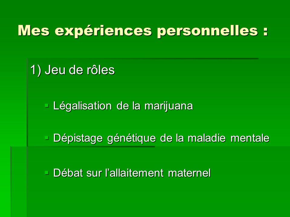 Mes expériences personnelles : 1) Jeu de rôles Légalisation de la marijuana Légalisation de la marijuana Dépistage génétique de la maladie mentale Dépistage génétique de la maladie mentale Débat sur lallaitement maternel Débat sur lallaitement maternel