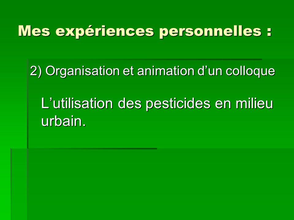 Mes expériences personnelles : 2) Organisation et animation dun colloque Lutilisation des pesticides en milieu urbain.