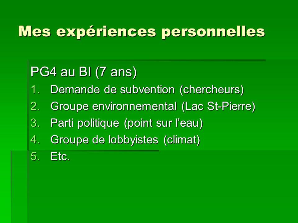 Mes expériences personnelles PG4 au BI (7 ans) 1.Demande de subvention (chercheurs) 2.Groupe environnemental (Lac St-Pierre) 3.Parti politique (point sur leau) 4.Groupe de lobbyistes (climat) 5.Etc.