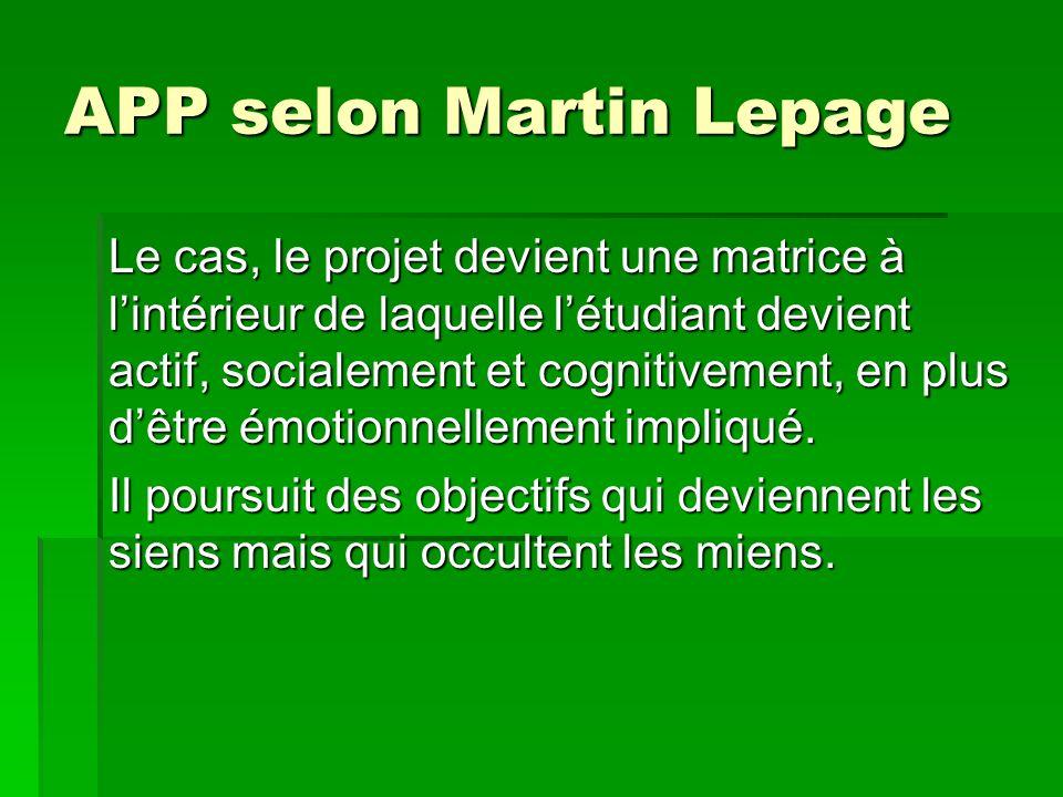 APP selon Martin Lepage Le cas, le projet devient une matrice à lintérieur de laquelle létudiant devient actif, socialement et cognitivement, en plus dêtre émotionnellement impliqué.