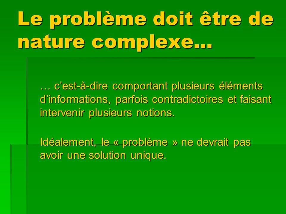 Le problème doit être de nature complexe… … cest-à-dire comportant plusieurs éléments dinformations, parfois contradictoires et faisant intervenir plusieurs notions.