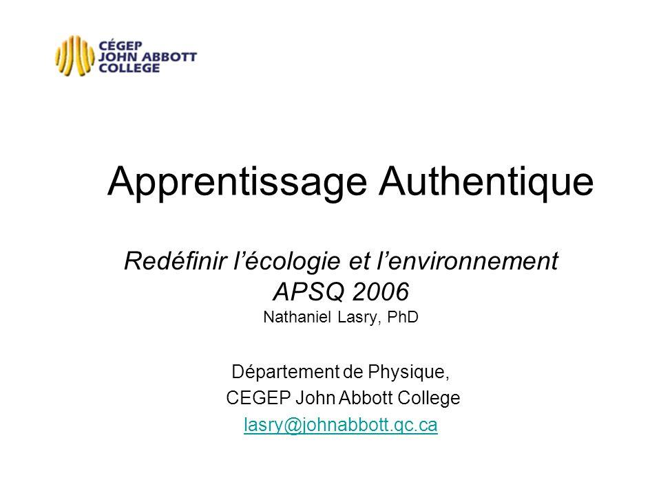 Apprentissage Authentique Redéfinir lécologie et lenvironnement APSQ 2006 Nathaniel Lasry, PhD Département de Physique, CEGEP John Abbott College lasr
