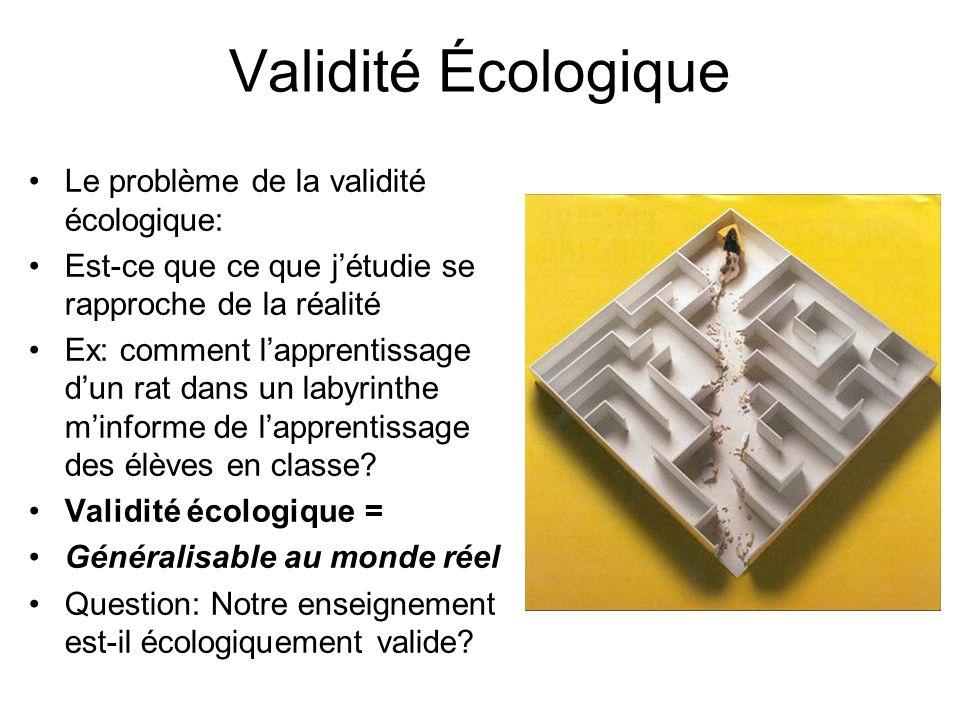 Validité Écologique Le problème de la validité écologique: Est-ce que ce que jétudie se rapproche de la réalité Ex: comment lapprentissage dun rat dan