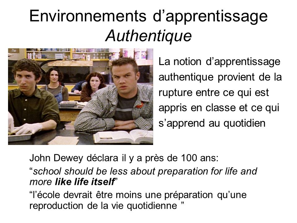 Environnements dapprentissage Authentique La notion dapprentissage authentique provient de la rupture entre ce qui est appris en classe et ce qui sapprend au quotidien John Dewey déclara il y a près de 100 ans: school should be less about preparation for life and more like life itself lécole devrait être moins une préparation quune reproduction de la vie quotidienne