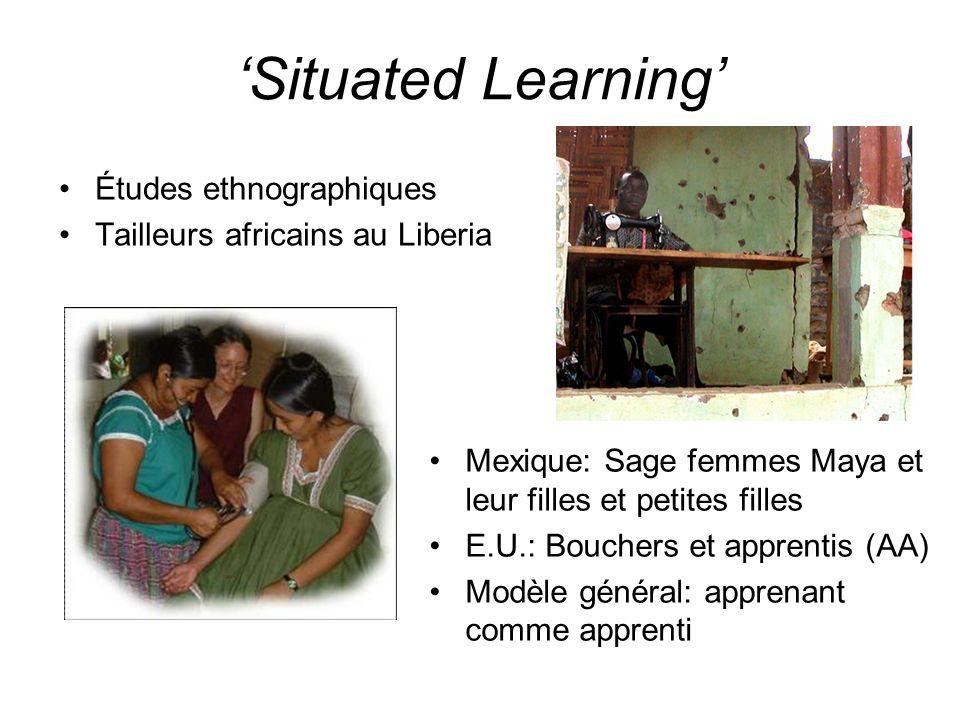 Situated Learning Études ethnographiques Tailleurs africains au Liberia Mexique: Sage femmes Maya et leur filles et petites filles E.U.: Bouchers et a