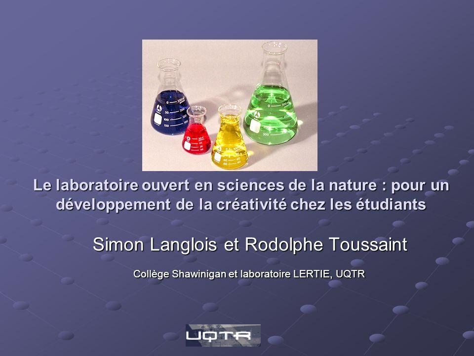 Le laboratoire ouvert en sciences de la nature : pour un développement de la créativité chez les étudiants Simon Langlois et Rodolphe Toussaint Collège Shawinigan et laboratoire LERTIE, UQTR Collège Shawinigan et laboratoire LERTIE, UQTR