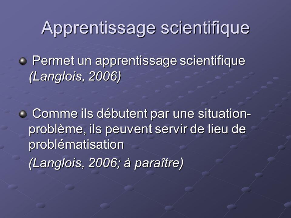 Apprentissage scientifique Permet un apprentissage scientifique (Langlois, 2006) Permet un apprentissage scientifique (Langlois, 2006) Comme ils débutent par une situation- problème, ils peuvent servir de lieu de problématisation Comme ils débutent par une situation- problème, ils peuvent servir de lieu de problématisation (Langlois, 2006; à paraître) (Langlois, 2006; à paraître)