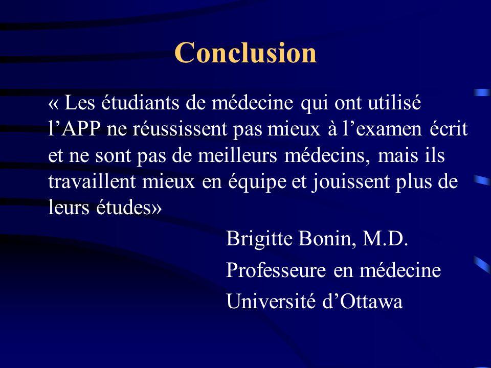 Conclusion « Les étudiants de médecine qui ont utilisé lAPP ne réussissent pas mieux à lexamen écrit et ne sont pas de meilleurs médecins, mais ils travaillent mieux en équipe et jouissent plus de leurs études» Brigitte Bonin, M.D.