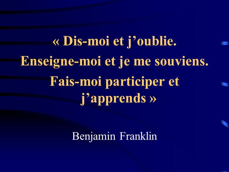 « Dis-moi et joublie. Enseigne-moi et je me souviens. Fais-moi participer et japprends » Benjamin Franklin