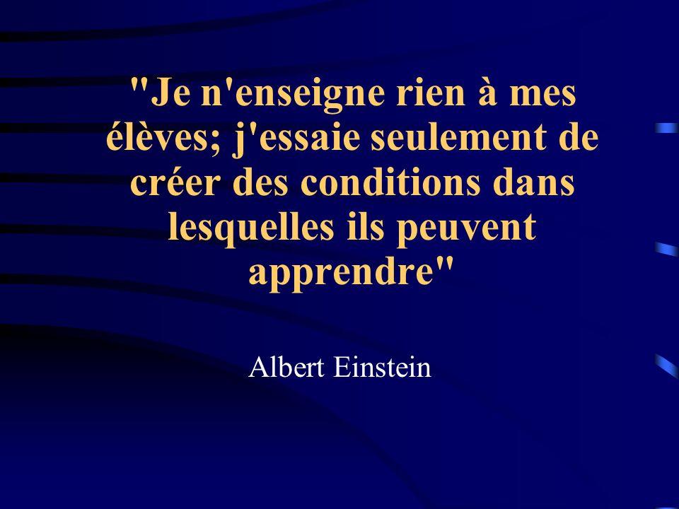 Je n enseigne rien à mes élèves; j essaie seulement de créer des conditions dans lesquelles ils peuvent apprendre Albert Einstein