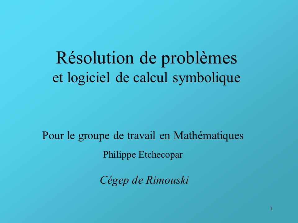 1 Résolution de problèmes et logiciel de calcul symbolique Pour le groupe de travail en Mathématiques Philippe Etchecopar Cégep de Rimouski