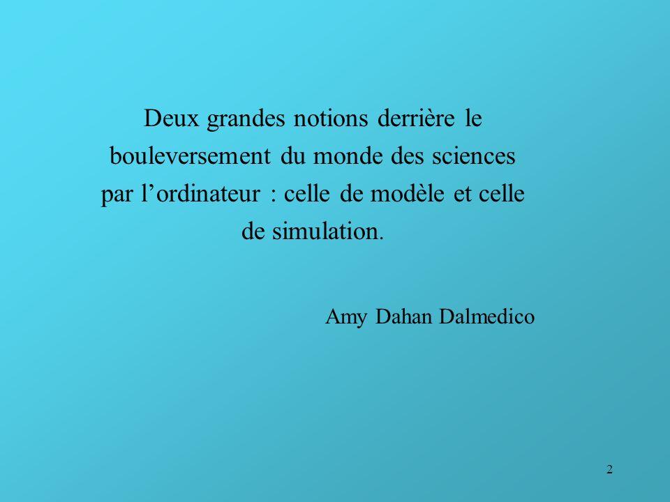 2 Deux grandes notions derrière le bouleversement du monde des sciences par lordinateur : celle de modèle et celle de simulation. Amy Dahan Dalmedico