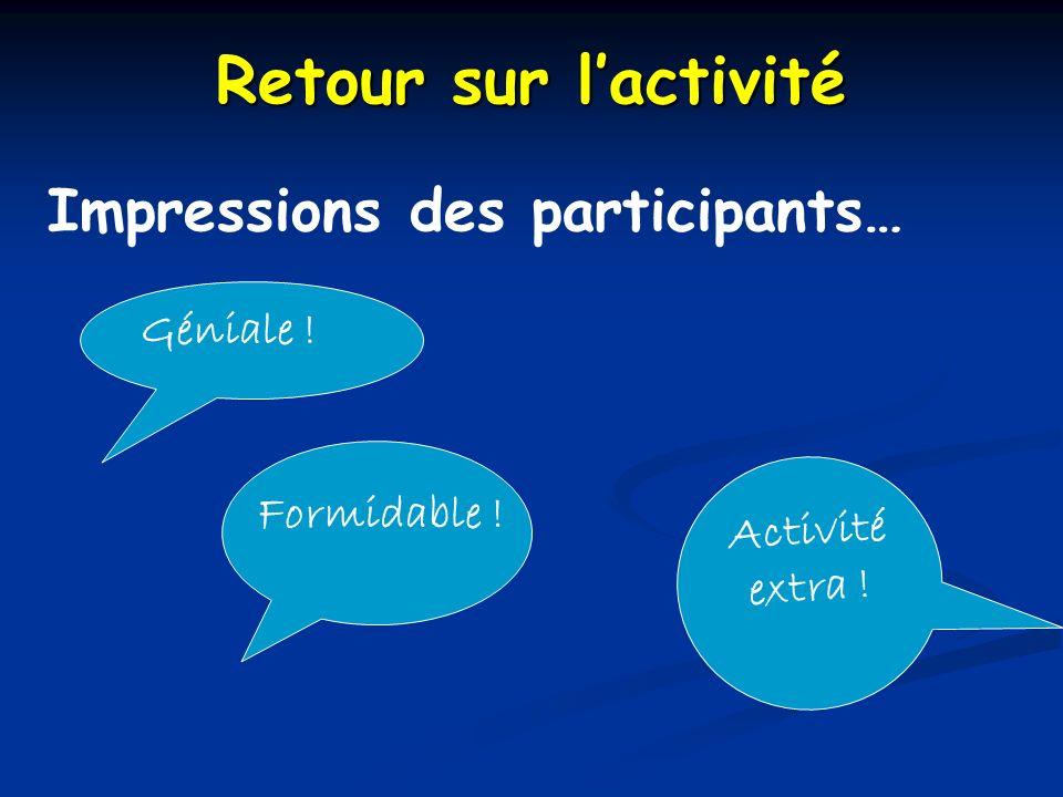 Retour sur lactivité Impressions des participants… Formidable ! Activité extra ! Géniale !