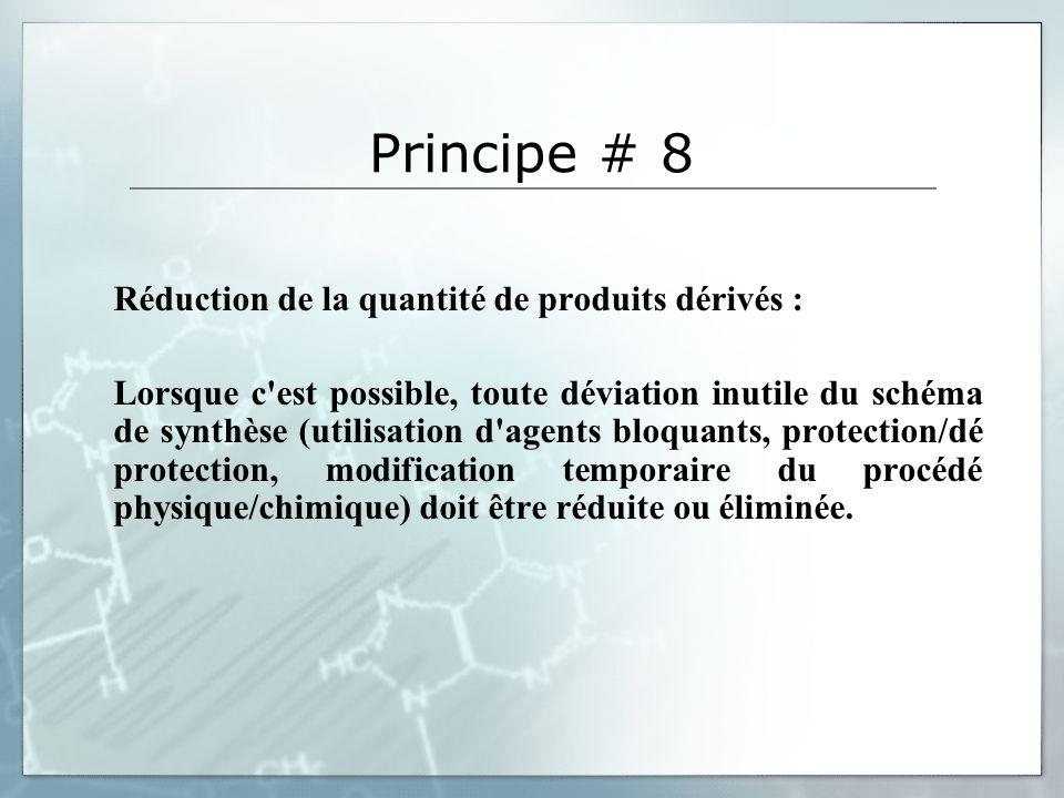 Principe # 8 Réduction de la quantité de produits dérivés : Lorsque c est possible, toute déviation inutile du schéma de synthèse (utilisation d agents bloquants, protection/dé protection, modification temporaire du procédé physique/chimique) doit être réduite ou éliminée.