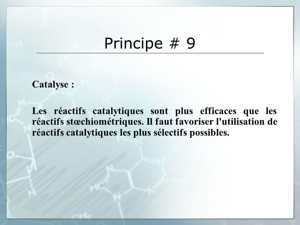 Principe # 9 Catalyse : Les réactifs catalytiques sont plus efficaces que les réactifs stœchiométriques. Il faut favoriser l'utilisation de réactifs c