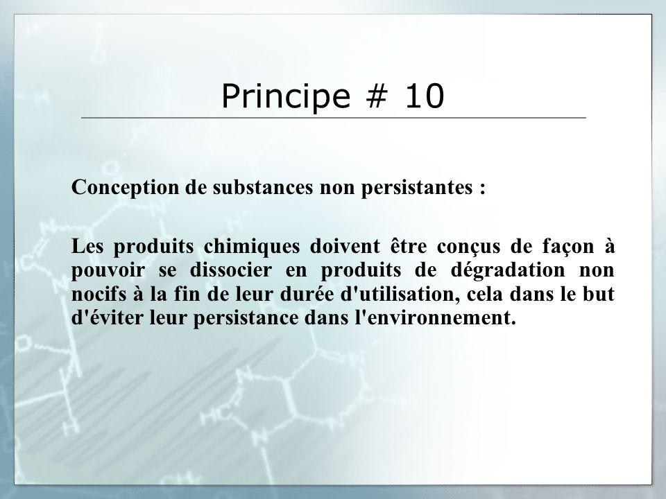 Principe # 10 Conception de substances non persistantes : Les produits chimiques doivent être conçus de façon à pouvoir se dissocier en produits de dégradation non nocifs à la fin de leur durée d utilisation, cela dans le but d éviter leur persistance dans l environnement.