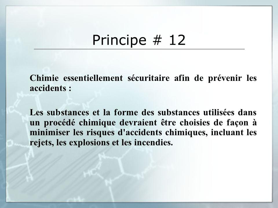 Principe # 12 Chimie essentiellement sécuritaire afin de prévenir les accidents : Les substances et la forme des substances utilisées dans un procédé chimique devraient être choisies de façon à minimiser les risques d accidents chimiques, incluant les rejets, les explosions et les incendies.