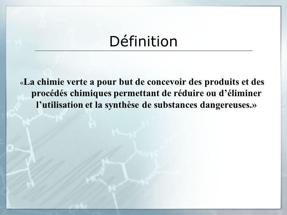 Définition « La chimie verte a pour but de concevoir des produits et des procédés chimiques permettant de réduire ou déliminer lutilisation et la synthèse de substances dangereuses.»