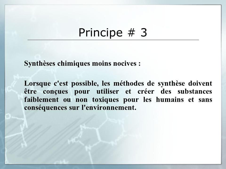 Principe # 3 Synthèses chimiques moins nocives : Lorsque c'est possible, les méthodes de synthèse doivent être conçues pour utiliser et créer des subs