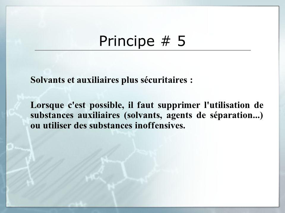 Principe # 5 Solvants et auxiliaires plus sécuritaires : Lorsque c est possible, il faut supprimer l utilisation de substances auxiliaires (solvants, agents de séparation...) ou utiliser des substances inoffensives.