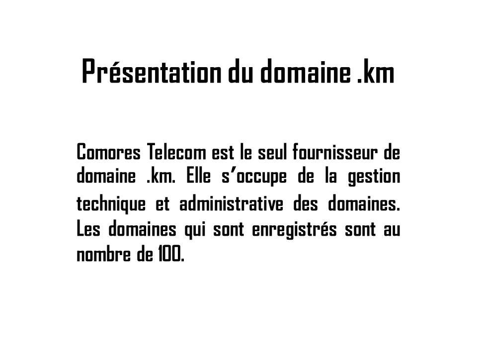 Présentation du domaine.km Comores Telecom est le seul fournisseur de domaine.km. Elle soccupe de la gestion technique et administrative des domaines.