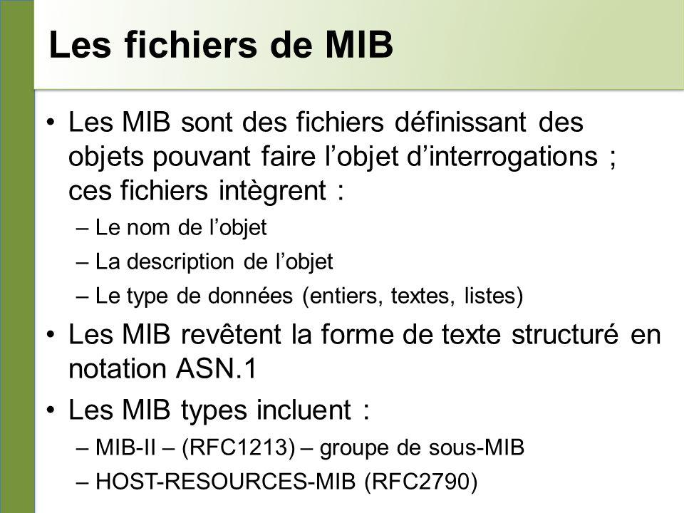 Les fichiers de MIB Les MIB sont des fichiers définissant des objets pouvant faire lobjet dinterrogations ; ces fichiers intègrent : –Le nom de lobjet –La description de lobjet –Le type de données (entiers, textes, listes) Les MIB revêtent la forme de texte structuré en notation ASN.1 Les MIB types incluent : –MIB-II – (RFC1213) – groupe de sous-MIB –HOST-RESOURCES-MIB (RFC2790)