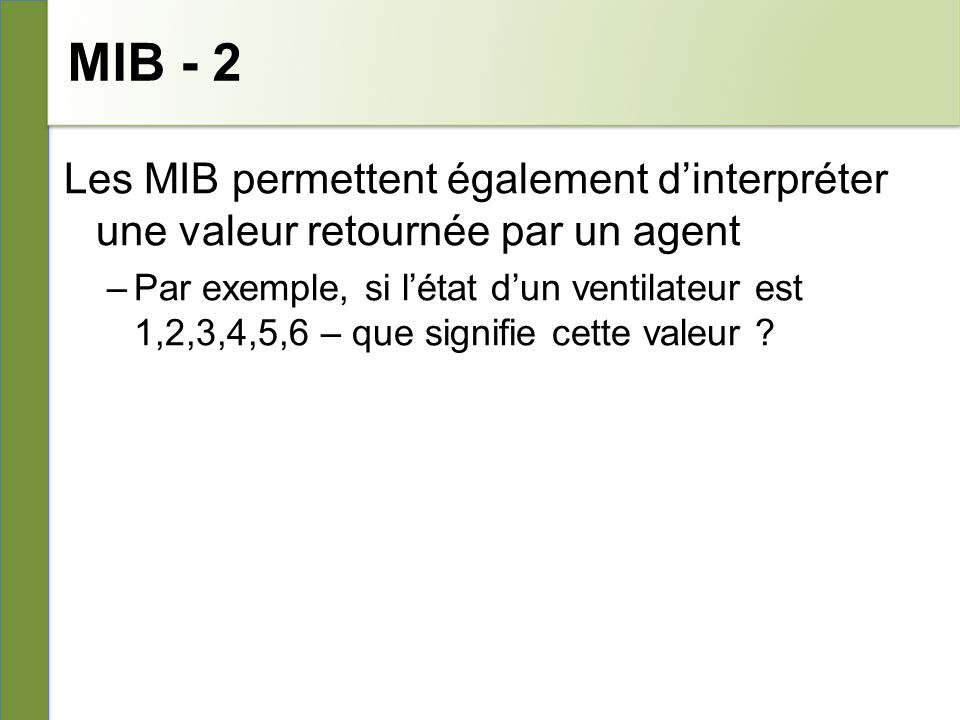 MIB - 2 Les MIB permettent également dinterpréter une valeur retournée par un agent –Par exemple, si létat dun ventilateur est 1,2,3,4,5,6 – que signifie cette valeur ?