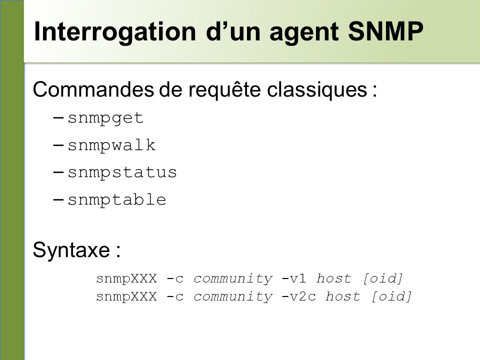Interrogation dun agent SNMP Commandes de requête classiques : – snmpget – snmpwalk – snmpstatus – snmptable Syntaxe : snmpXXX -c community -v1 host [oid] snmpXXX -c community -v2c host [oid]