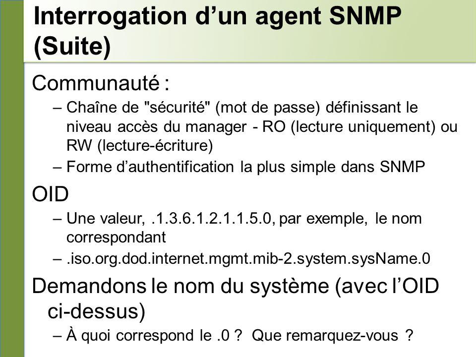 Interrogation dun agent SNMP (Suite) Communauté : –Chaîne de sécurité (mot de passe) définissant le niveau accès du manager - RO (lecture uniquement) ou RW (lecture-écriture) –Forme dauthentification la plus simple dans SNMP OID –Une valeur,.1.3.6.1.2.1.1.5.0, par exemple, le nom correspondant –.iso.org.dod.internet.mgmt.mib-2.system.sysName.0 Demandons le nom du système (avec lOID ci-dessus) –À quoi correspond le.0 .