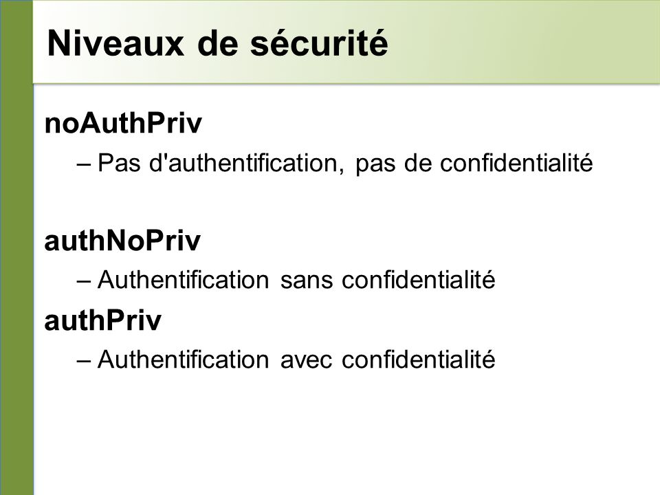 Niveaux de sécurité noAuthPriv –Pas d'authentification, pas de confidentialité authNoPriv –Authentification sans confidentialité authPriv –Authentific