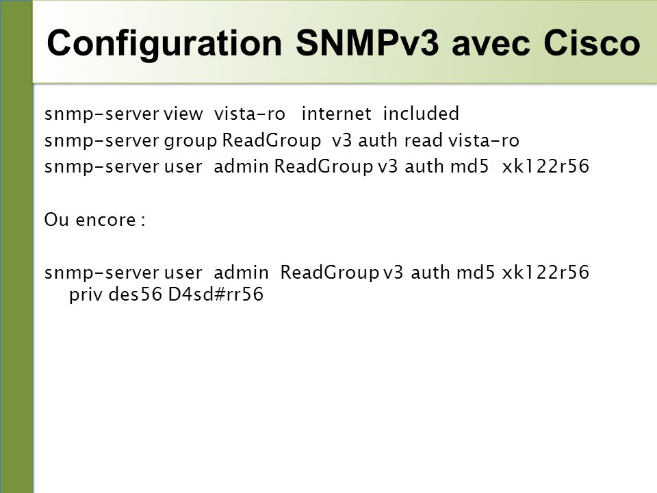 Configuration SNMPv3 avec Cisco snmp-server view vista-ro internet included snmp-server group ReadGroup v3 auth read vista-ro snmp-server user admin R