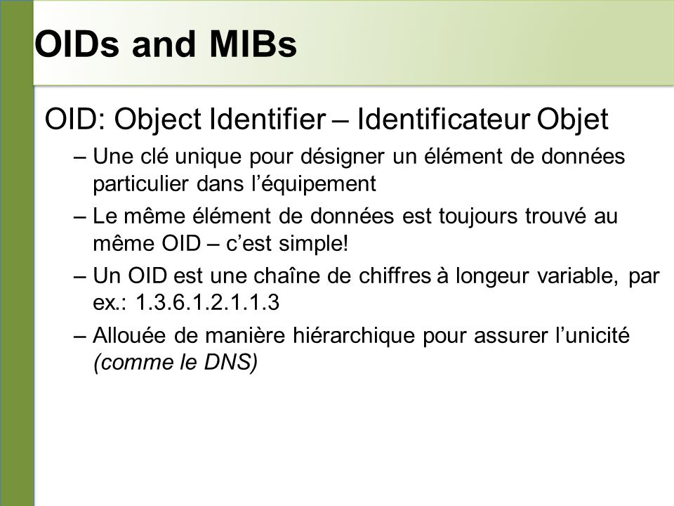 OIDs and MIBs MIB: Management Information Base – Base Informationnelle de Gestion –Une collection dOID qui sont apparentés –Une association entre OID numériques et des noms symboliques lisibles par des humains