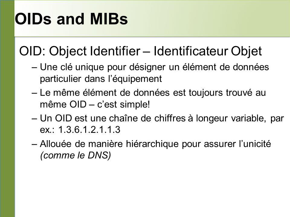 OIDs and MIBs OID: Object Identifier – Identificateur Objet –Une clé unique pour désigner un élément de données particulier dans léquipement –Le même élément de données est toujours trouvé au même OID – cest simple.