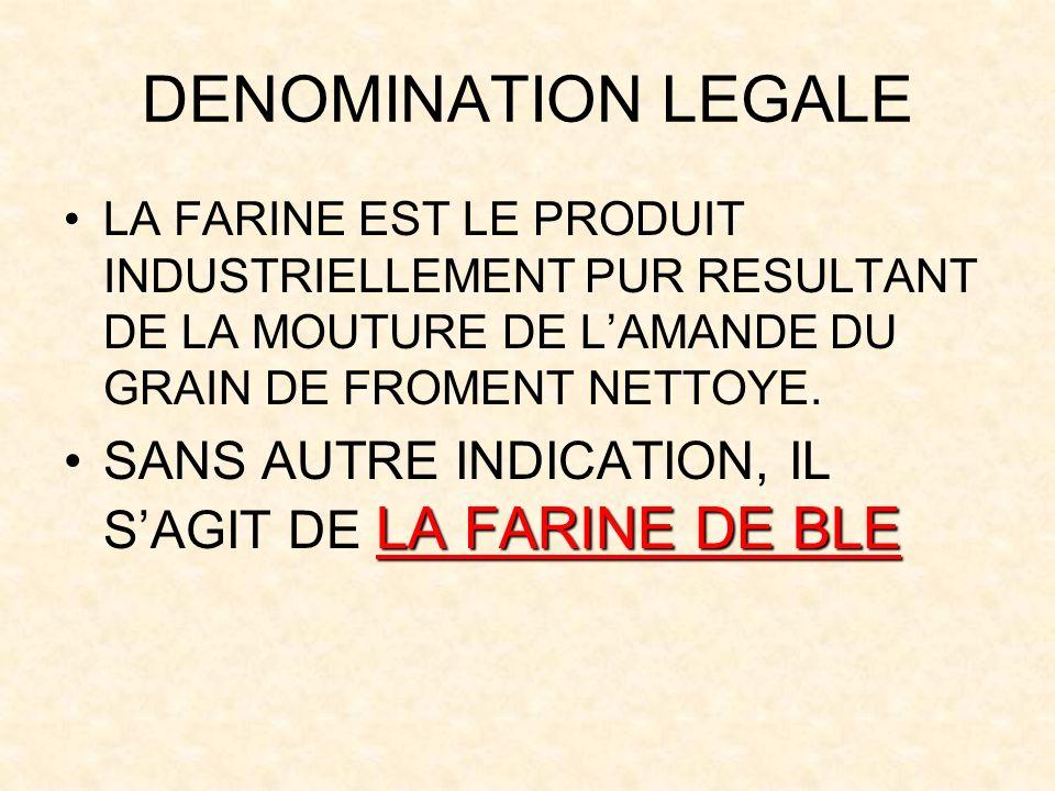 DENOMINATION LEGALE LA FARINE EST LE PRODUIT INDUSTRIELLEMENT PUR RESULTANT DE LA MOUTURE DE LAMANDE DU GRAIN DE FROMENT NETTOYE.