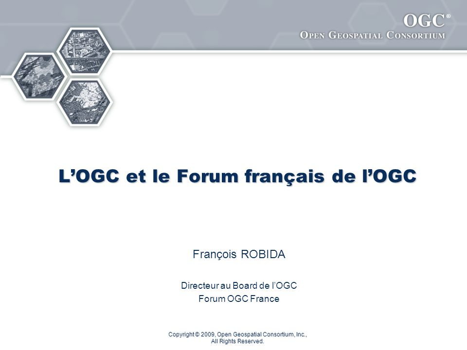 ® Copyright © 2009, Open Geospatial Consortium, Inc., All Rights Reserved. LOGC et le Forum français de lOGC François ROBIDA Directeur au Board de lOG