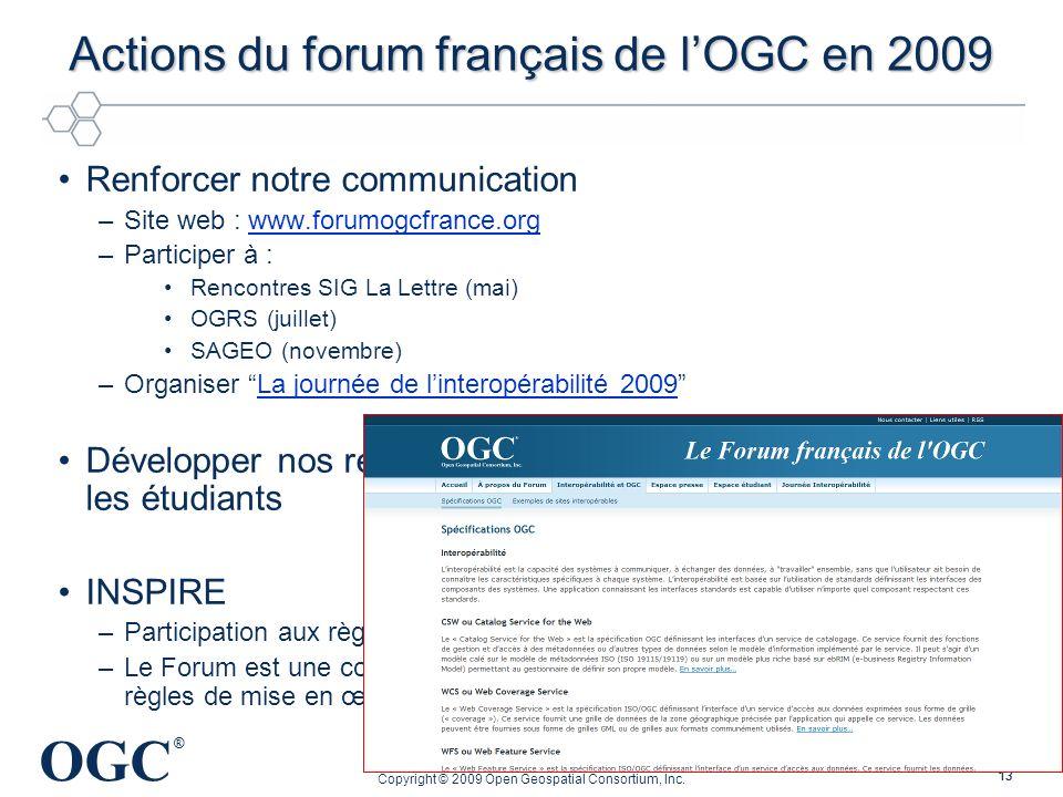OGC ® 13 Actions du forum français de lOGC en 2009 Renforcer notre communication –Site web : www.forumogcfrance.orgwww.forumogcfrance.org –Participer