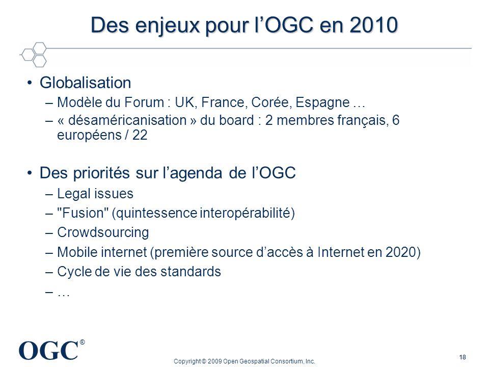 OGC ® 18 Des enjeux pour lOGC en 2010 Globalisation –Modèle du Forum : UK, France, Corée, Espagne … –« désaméricanisation » du board : 2 membres franç