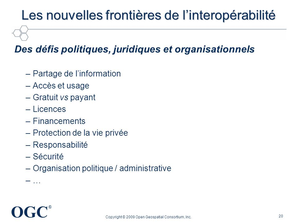 OGC ® Les nouvelles frontières de linteropérabilité Des défis politiques, juridiques et organisationnels –Partage de linformation –Accès et usage –Gra