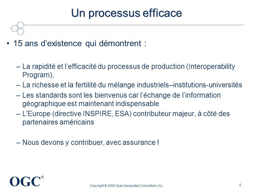 OGC ® 5 Un processus efficace 15 ans dexistence qui démontrent : –La rapidité et lefficacité du processus de production (Interoperability Program), –L