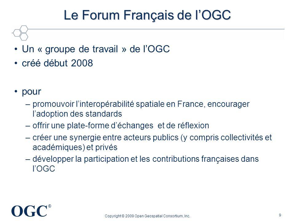 OGC ® Le Forum Français de lOGC Un « groupe de travail » de lOGC créé début 2008 pour –promouvoir linteropérabilité spatiale en France, encourager lad