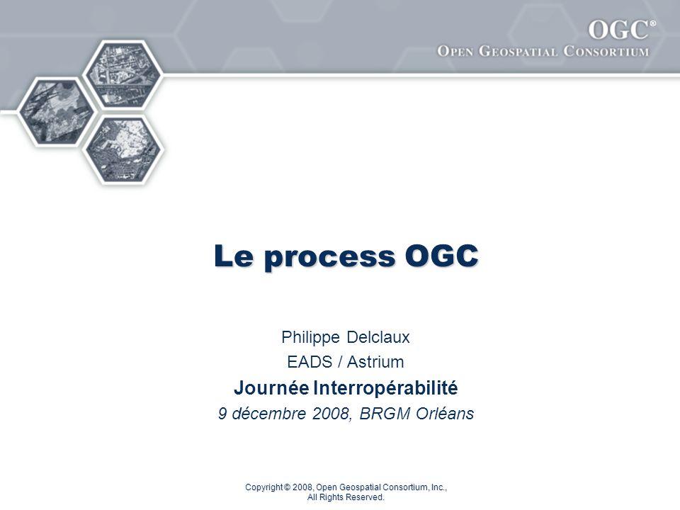 ® Copyright © 2008, Open Geospatial Consortium, Inc., All Rights Reserved. Le process OGC Philippe Delclaux EADS / Astrium Journée Interropérabilité 9