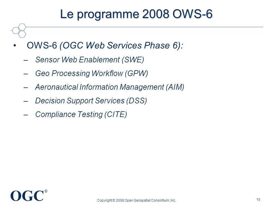 OGC ® Copyright © 2008 Open Geospatial Consortium, Inc. 10 Le programme 2008 OWS-6 OWS-6 (OGC Web Services Phase 6): –Sensor Web Enablement (SWE) –Geo