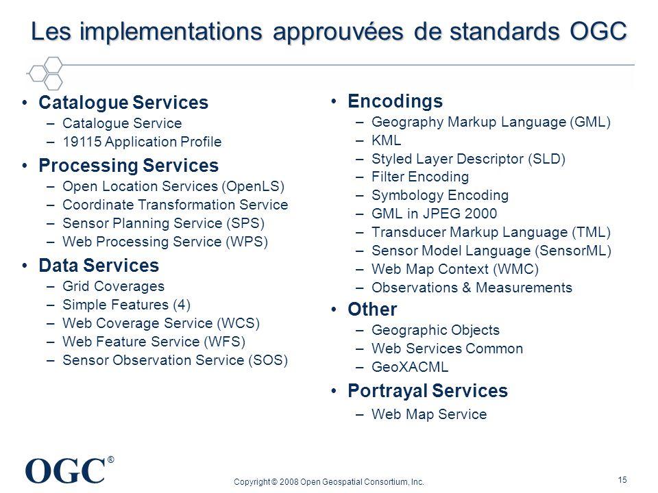 OGC ® Copyright © 2008 Open Geospatial Consortium, Inc. 15 Les implementations approuvées de standards OGC Encodings –Geography Markup Language (GML)