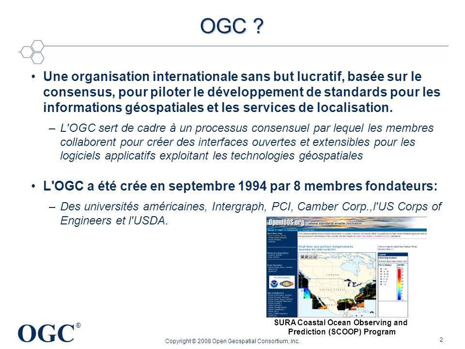 OGC ® Copyright © 2008 Open Geospatial Consortium, Inc. 2 OGC ? OGC ? Une organisation internationale sans but lucratif, basée sur le consensus, pour