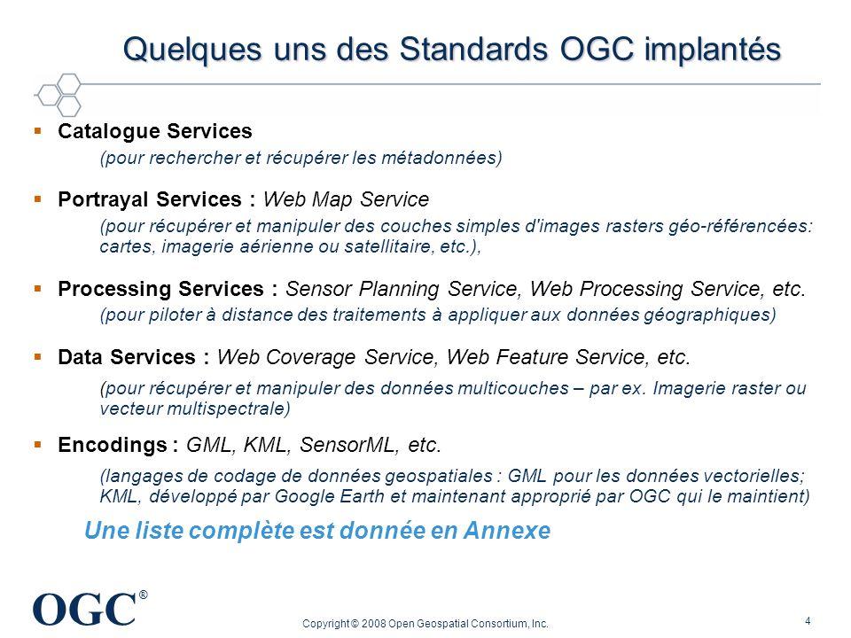 OGC ® Copyright © 2008 Open Geospatial Consortium, Inc. 4 Quelques uns des Standards OGC implantés Catalogue Services (pour rechercher et récupérer le