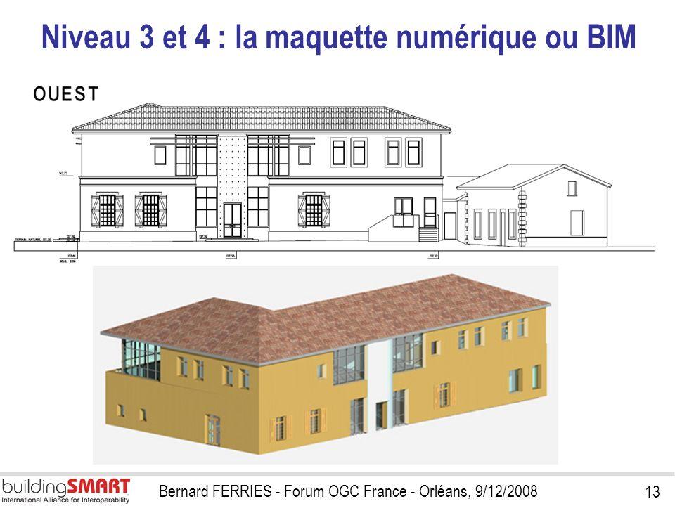 13 Bernard FERRIES - Forum OGC France - Orléans, 9/12/2008 Niveau 3 et 4 : la maquette numérique ou BIM